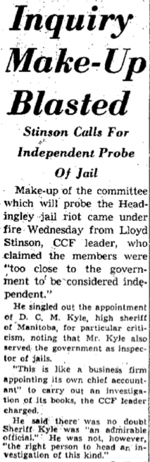 "Newspaper article: Inquiry Make-Up Blasted Stinson Calls For Independent Probe Of Jail Make-up of the committee which will probe the Headingley jail riot came under fire Wednesday from Lloyd Stinson, CCF leader, who claimed the members were ""too close to the government to be considered independent."" He singled out the appointment of D. C. M. Kyle, high sheriff of Manitoba, for particular criticism, nothing that Mr. Kyle also served the government as inspector of jails. ""This is like a business firm appointing its own chief accountant"" to carry out an investigation of its books, the CCF leader charged. He said there was no doubt Sheriff Kyle was ""an admirable official."" He was not, however, ""the right person to head an investigation of this kind."""