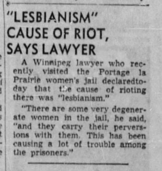 "Newspaper clipping: ""Lesbianism"" cause of riot, says lawyer; A Winnipeg lawyer who recently visited the Portage la Prairie women's jail declaredtoday that the cause of rioting there was ""lesbianism."" ""There are some very degenerate women in the jail, he said, ""and they carry their perversions with them. This has been causing a lot of trouble among the prisoners."""