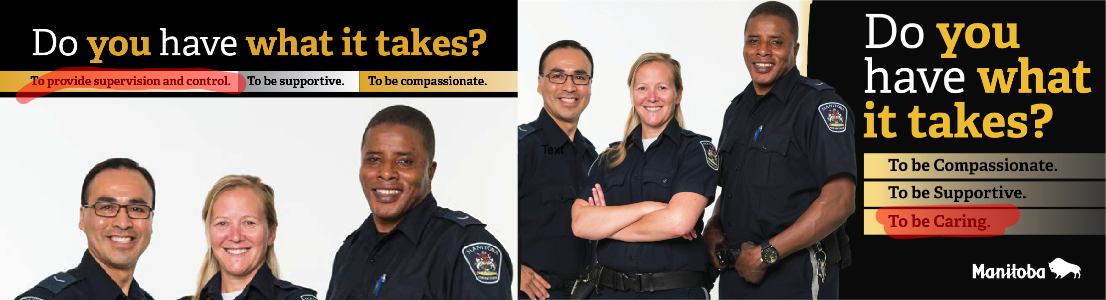"Two similar recruitment images with corrections officers and the headlines ""Do you have what it takes?"" One has subtitles of ""To provide supervision and control"", ""To be supportive"", ""To be compassionate"". The other replaces supervision and control with ""To be caring""."